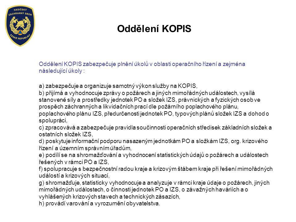 Oddělení KOPIS Oddělení KOPIS zabezpečuje plnění úkolů v oblasti operačního řízení a zejména následující úkoly : a) zabezpečuje a organizuje samotný výkon služby na KOPIS, b) přijímá a vyhodnocuje zprávy o požárech a jiných mimořádných událostech, vysílá stanovené síly a prostředky jednotek PO a složek IZS, právnických a fyzických osob ve prospěch záchranných a likvidačních prací dle požárního poplachového plánu, poplachového plánu IZS, předurčenosti jednotek PO, typových plánů složek IZS a dohod o spolupráci, c) zpracovává a zabezpečuje pravidla součinnosti operačních středisek základních složek a ostatních složek IZS, d) poskytuje informační podporu nasazeným jednotkám PO a složkám IZS, org.