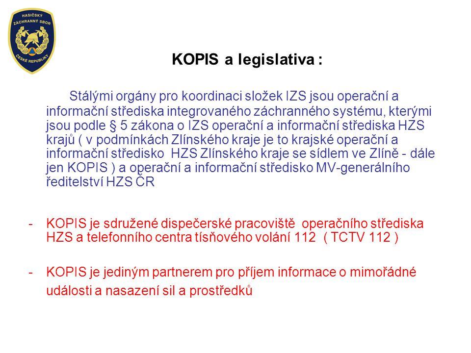 KOPIS a legislativa : Stálými orgány pro koordinaci složek IZS jsou operační a informační střediska integrovaného záchranného systému, kterými jsou podle § 5 zákona o IZS operační a informační střediska HZS krajů ( v podmínkách Zlínského kraje je to krajské operační a informační středisko HZS Zlínského kraje se sídlem ve Zlíně - dále jen KOPIS ) a operační a informační středisko MV-generálního ředitelství HZS ČR -KOPIS je sdružené dispečerské pracoviště operačního střediska HZS a telefonního centra tísňového volání 112 ( TCTV 112 ) -KOPIS je jediným partnerem pro příjem informace o mimořádné události a nasazení sil a prostředků