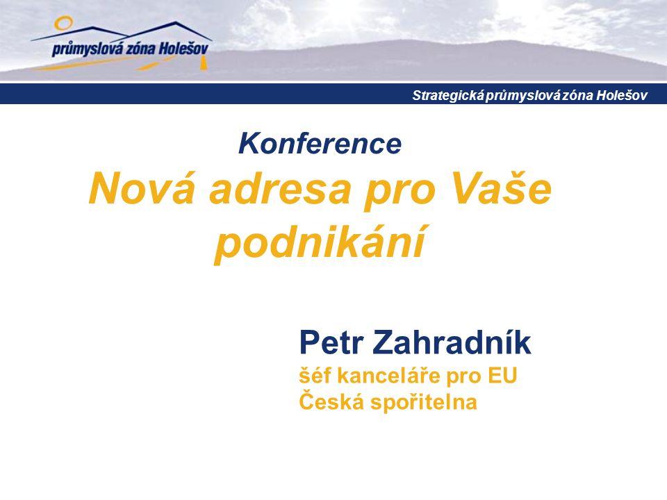 Konference Nová adresa pro Vaše podnikání Strategická průmyslová zóna Holešov Petr Zahradník šéf kanceláře pro EU Česká spořitelna