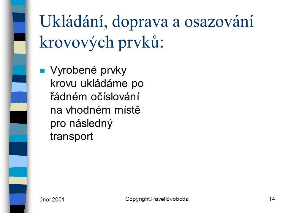 únor 2001 Copyright.Pavel Svoboda14 Ukládání, doprava a osazování krovových prvků: n Vyrobené prvky krovu ukládáme po řádném očíslování na vhodném mís