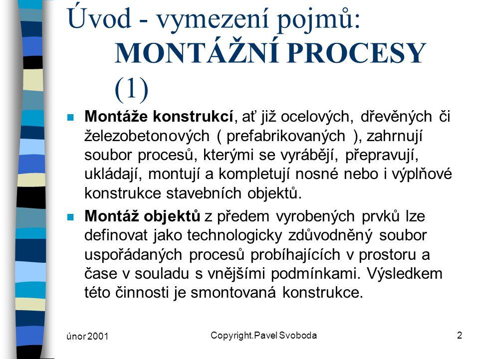 únor 2001 Copyright.Pavel Svoboda2 Úvod - vymezení pojmů: MONTÁŽNÍ PROCESY (1) n Montáže konstrukcí, ať již ocelových, dřevěných či železobetonových ( prefabrikovaných ), zahrnují soubor procesů, kterými se vyrábějí, přepravují, ukládají, montují a kompletují nosné nebo i výplňové konstrukce stavebních objektů.