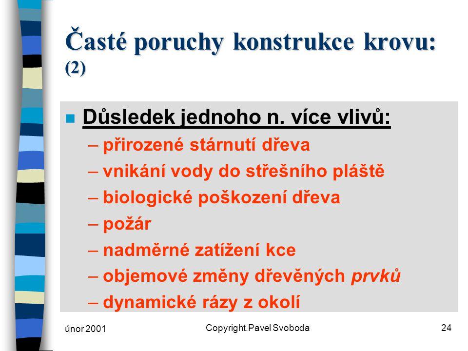 únor 2001 Copyright.Pavel Svoboda24 Časté poruchy konstrukce krovu: (2) n Důsledek jednoho n. více vlivů: –přirozené stárnutí dřeva –vnikání vody do s