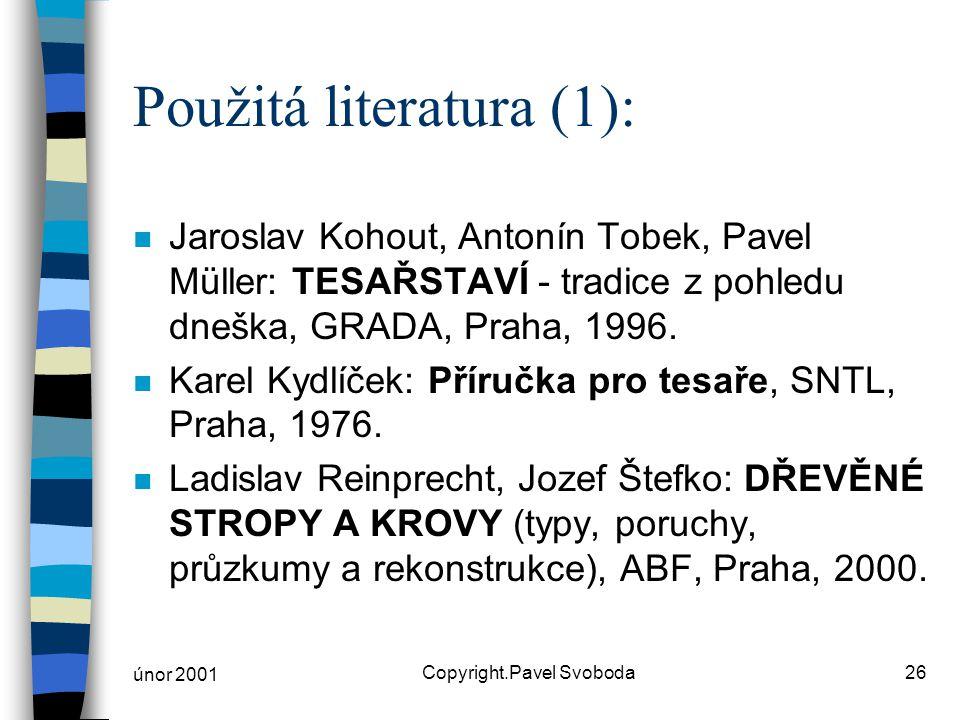 únor 2001 Copyright.Pavel Svoboda26 Použitá literatura (1): n Jaroslav Kohout, Antonín Tobek, Pavel Müller: TESAŘSTAVÍ - tradice z pohledu dneška, GRADA, Praha, 1996.