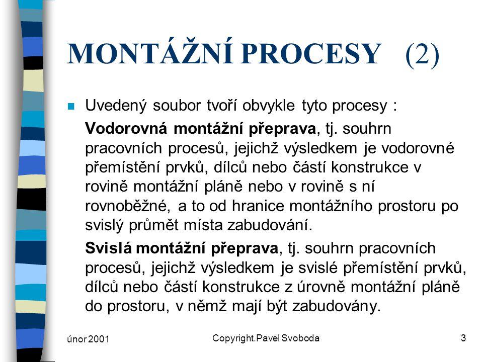 únor 2001 Copyright.Pavel Svoboda3 MONTÁŽNÍ PROCESY(2) n Uvedený soubor tvoří obvykle tyto procesy : Vodorovná montážní přeprava, tj. souhrn pracovníc
