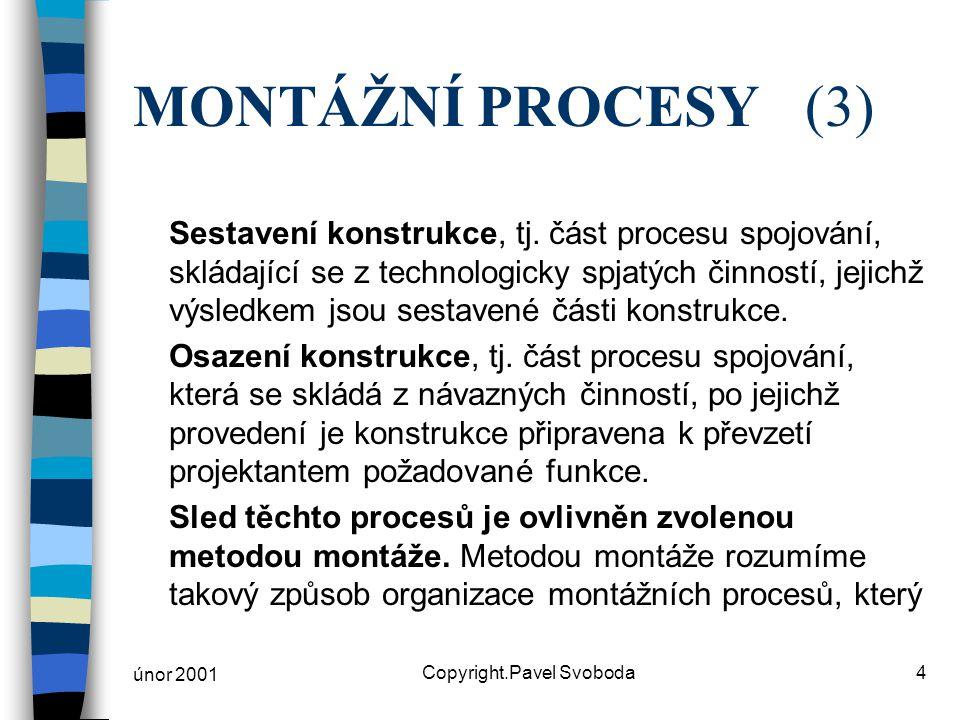únor 2001 Copyright.Pavel Svoboda4 MONTÁŽNÍ PROCESY(3) Sestavení konstrukce, tj. část procesu spojování, skládající se z technologicky spjatých činnos