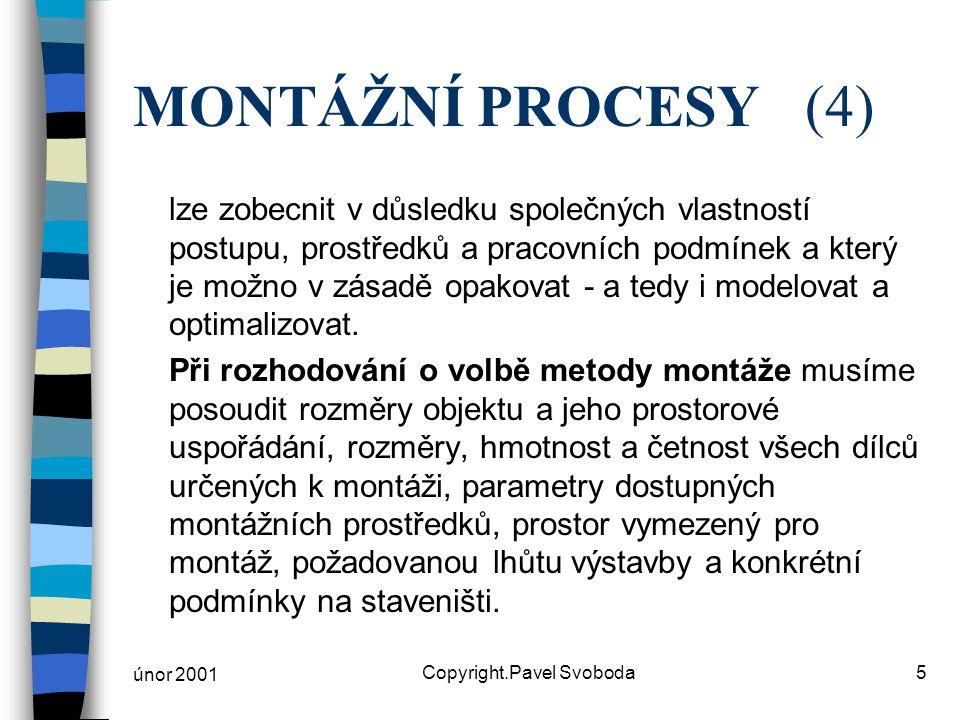 únor 2001 Copyright.Pavel Svoboda5 MONTÁŽNÍ PROCESY(4) lze zobecnit v důsledku společných vlastností postupu, prostředků a pracovních podmínek a který je možno v zásadě opakovat - a tedy i modelovat a optimalizovat.