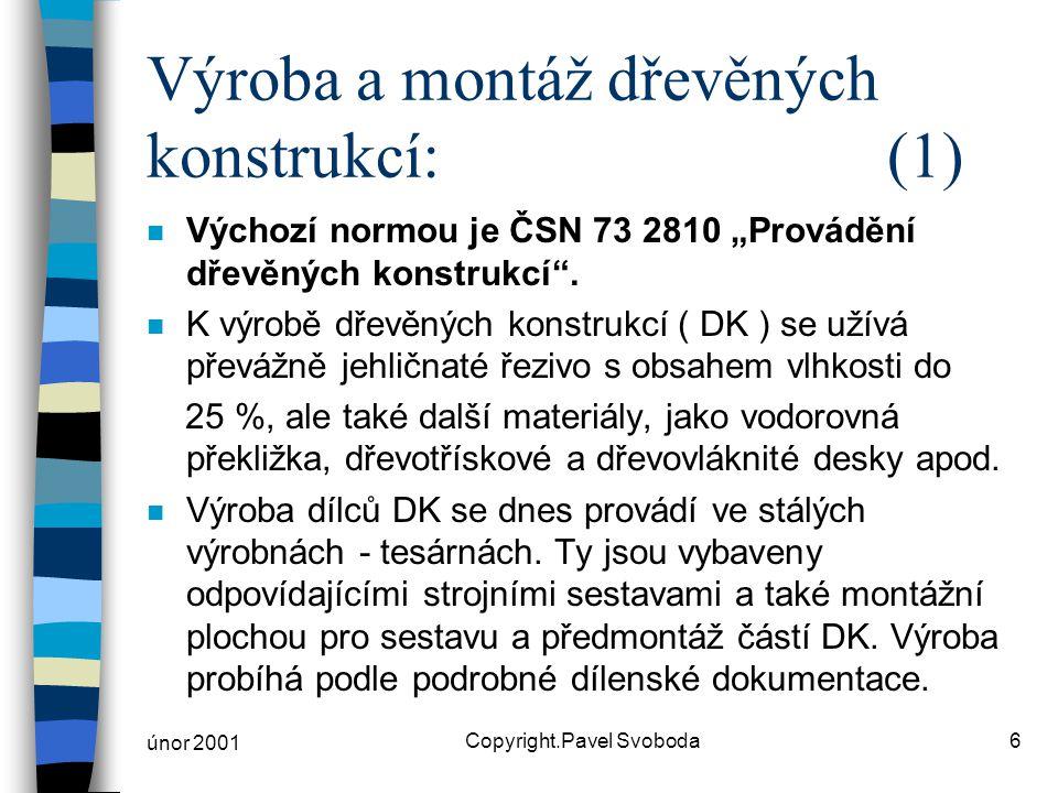 """únor 2001 Copyright.Pavel Svoboda6 Výroba a montáž dřevěných konstrukcí:(1) n Výchozí normou je ČSN 73 2810 """"Provádění dřevěných konstrukcí"""". n K výro"""