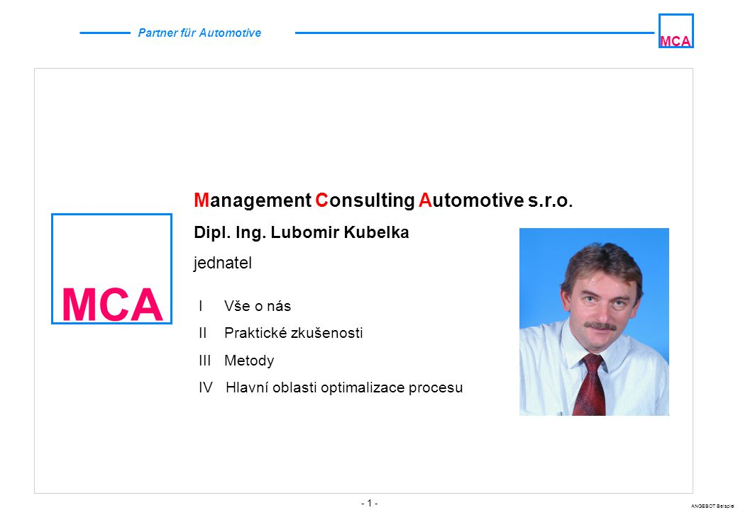 - 1 - ANGEBOT Beispiel MCA Partner für Automotive MCA Management Consulting Automotive s.r.o. Dipl. Ing. Lubomir Kubelka jednatel I Vše o nás II Prakt