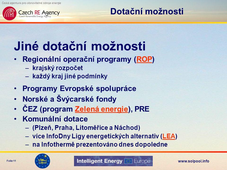 www.solpool.info Folie 11 Jiné dotační možnosti •Regionální operační programy (ROP)ROP –krajský rozpočet –každý kraj jiné podmínky •Programy Evropské spolupráce •Norské a Švýcarské fondy •ČEZ (program Zelená energie), PREZelená energie •Komunální dotace –(Plzeň, Praha, Litoměřice a Náchod) –více InfoDny Ligy energetických alternativ (LEA)LEA –na Infothermě prezentováno dnes dopoledne Dotační možnosti