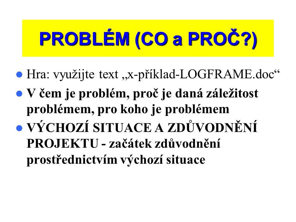 """PROBLÉM (CO a PROČ?)  Hra: využijte text """"x-příklad-LOGFRAME.doc  V čem je problém, proč je daná záležitost problémem, pro koho je problémem  VÝCHOZÍ SITUACE A ZDŮVODNĚNÍ PROJEKTU - začátek zdůvodnění prostřednictvím výchozí situace"""