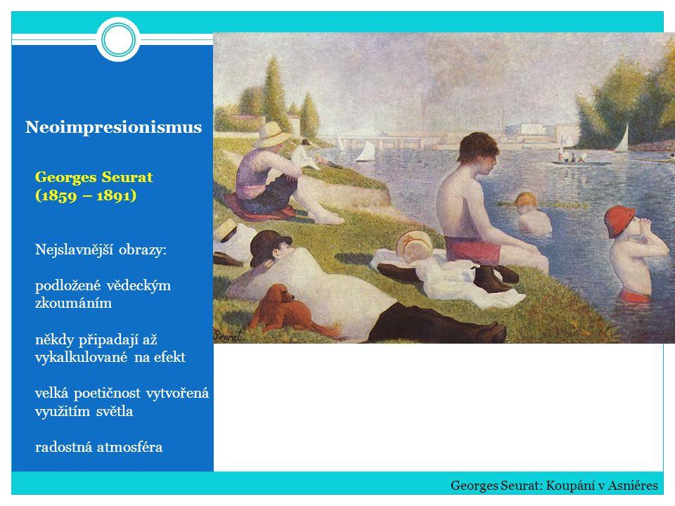 Neoimpresionismus Georges Seurat (1859 – 1891) Nejslavnější obrazy: podložené vědeckým zkoumáním někdy připadají až vykalkulované na efekt velká poetičnost vytvořená využitím světla radostná atmosféra Georges Seurat: Koupání v Asniéres