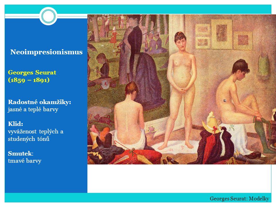 Neoimpresionismus Georges Seurat (1859 – 1891) Radostné okamžiky: jasné a teplé barvy Klid: vyváženost teplých a studených tónů Smutek: tmavé barvy Ge