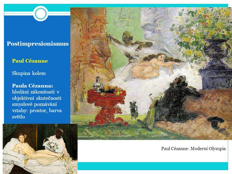 Postimpresionismus Paul Cézanne Skupina kolem Paula Cézanna: hledání zákonitostí v objektivní skutečnosti smyslové poznávání vztahy: prostor, barva světlo Paul Cézanne: Moderní Olympia