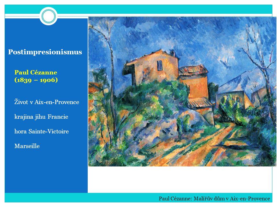 Postimpresionismus Paul Cézanne (1839 – 1906) Život v Aix-en-Provence krajina jihu Francie hora Sainte-Victoire Marseille Paul Cézanne: Malířův dům v