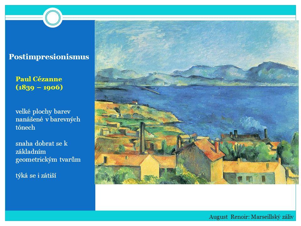 Postimpresionismus Paul Cézanne (1839 – 1906) velké plochy barev nanášené v barevných tónech snaha dobrat se k základním geometrickým tvarům týká se i zátiší August Renoir: Marseillský záliv