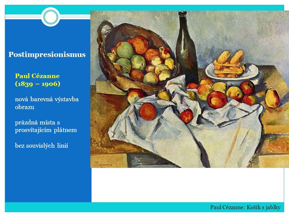 Postimpresionismus Paul Cézanne (1839 – 1906) nová barevná výstavba obrazu prázdná místa s prosvítajícím plátnem bez souvislých linií Paul Cézanne: Košík s jablky