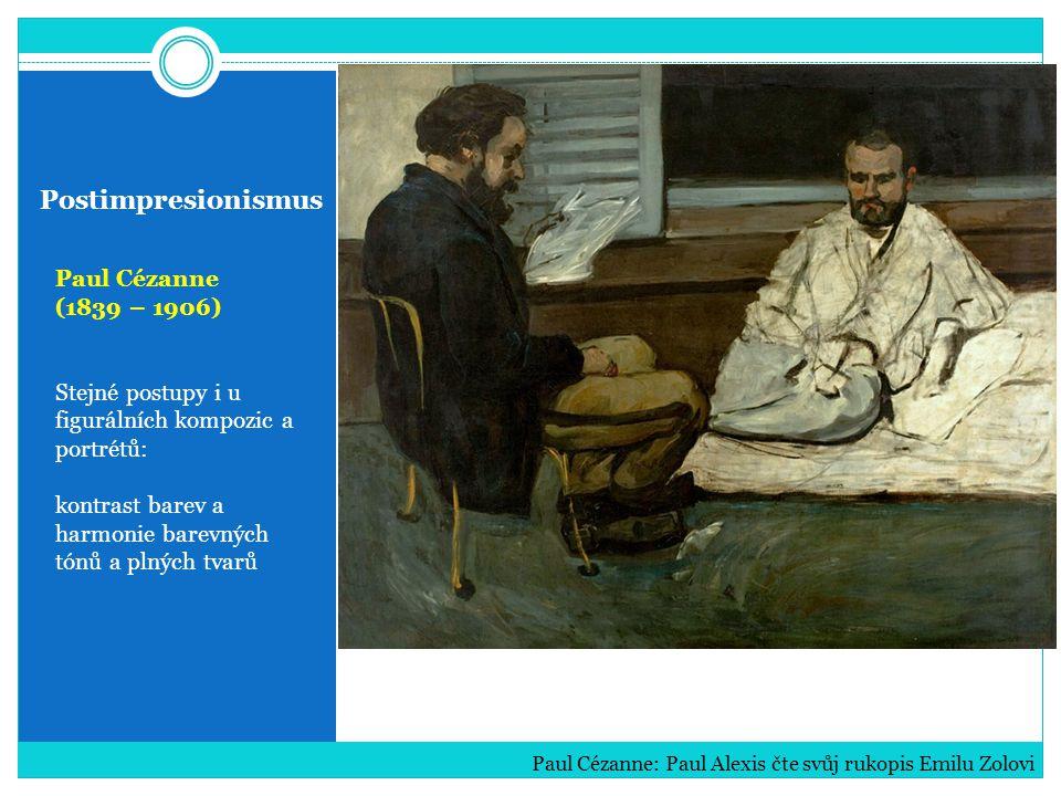 Postimpresionismus Paul Cézanne (1839 – 1906) Stejné postupy i u figurálních kompozic a portrétů: kontrast barev a harmonie barevných tónů a plných tvarů Paul Cézanne: Paul Alexis čte svůj rukopis Emilu Zolovi