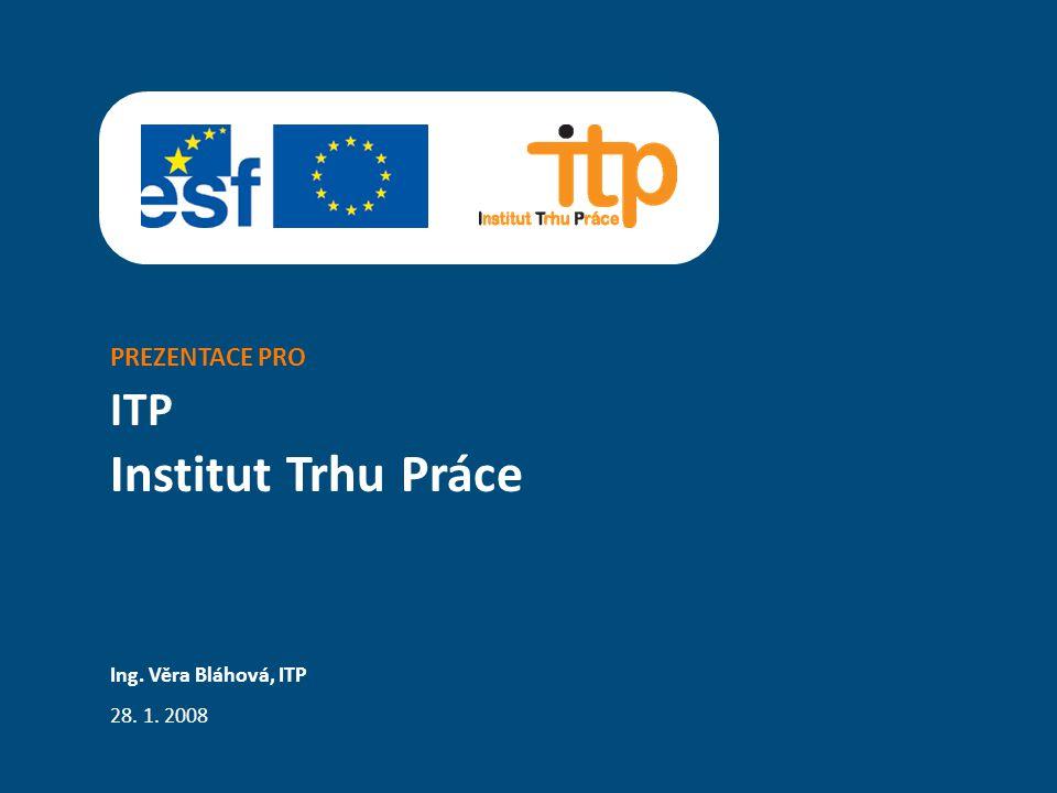 PREZENTACE PRO ITP Ing. Věra Bláhová, ITP 28. 1. 2008 Institut Trhu Práce
