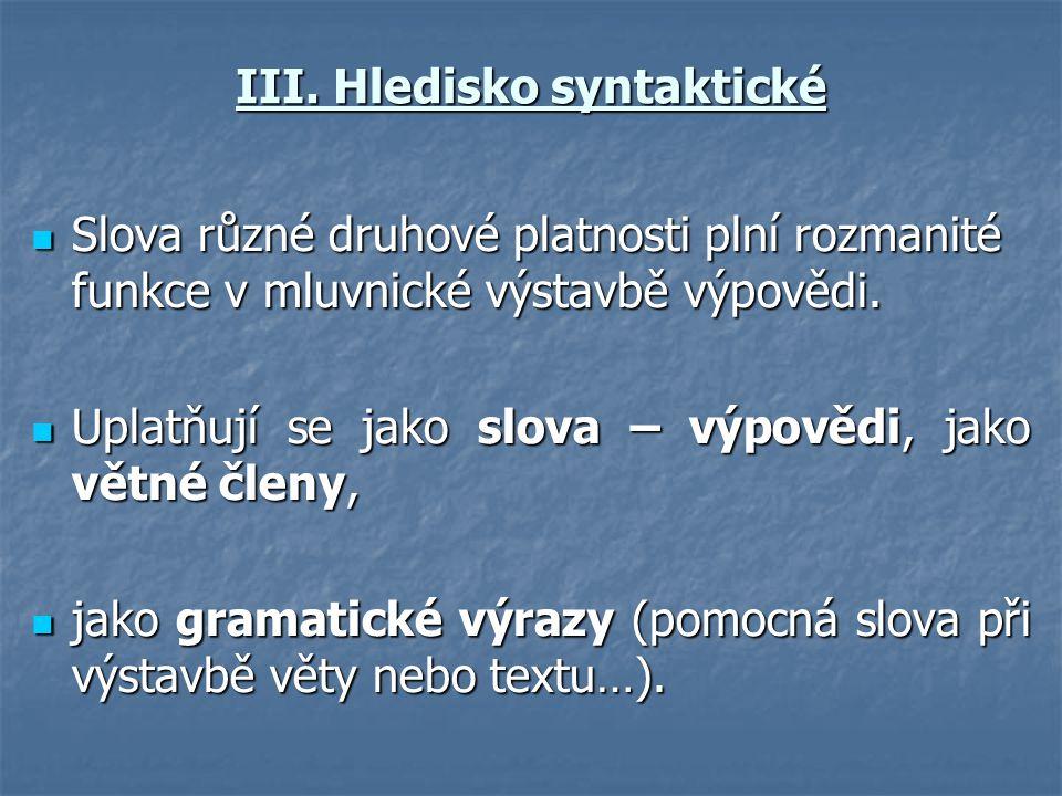 III. Hledisko syntaktické  Slova různé druhové platnosti plní rozmanité funkce v mluvnické výstavbě výpovědi.  Uplatňují se jako slova – výpovědi, j