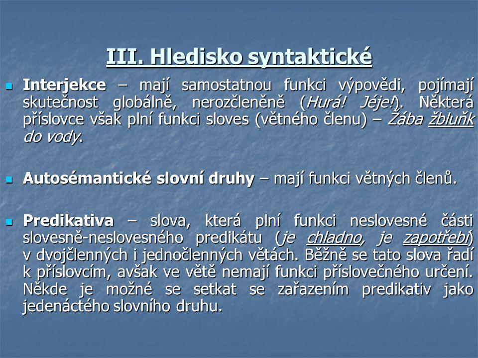 III. Hledisko syntaktické  Interjekce – mají samostatnou funkci výpovědi, pojímají skutečnost globálně, nerozčleněně (Hurá! Jéje!). Některá příslovce