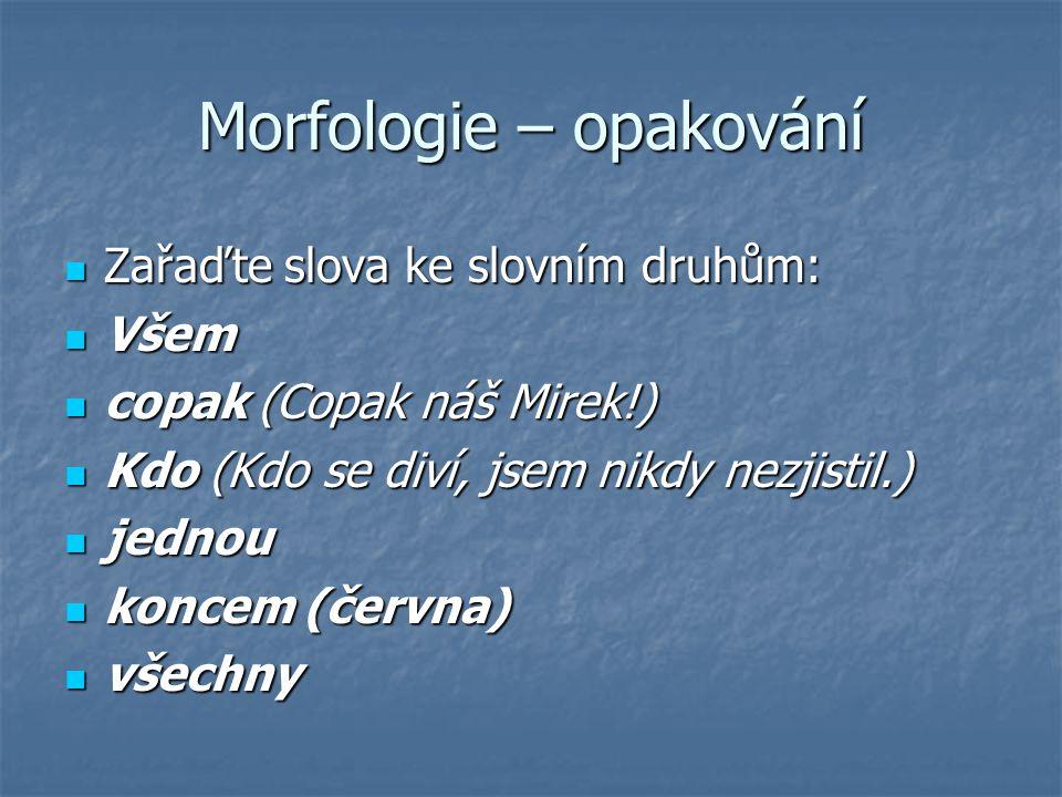 Morfologie – opakování  Zařaďte slova ke slovním druhům:  Všem  copak (Copak náš Mirek!)  Kdo (Kdo se diví, jsem nikdy nezjistil.)  jednou  konc