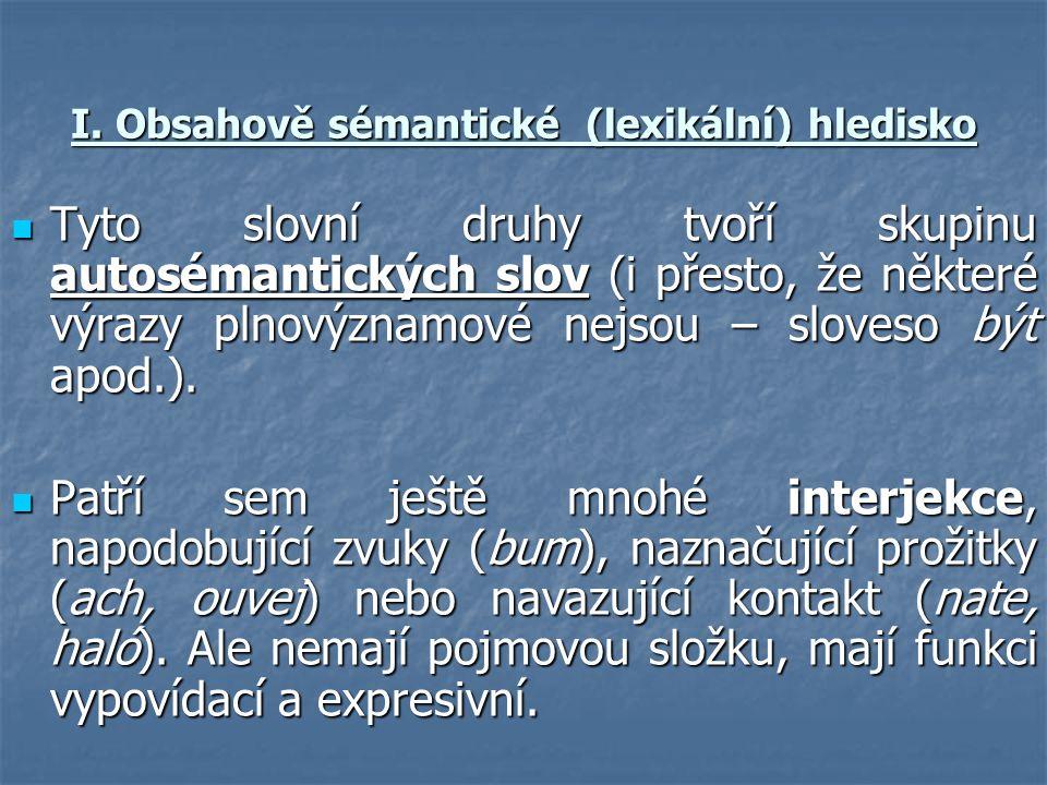 I. Obsahově sémantické (lexikální) hledisko  Tyto slovní druhy tvoří skupinu autosémantických slov (i přesto, že některé výrazy plnovýznamové nejsou