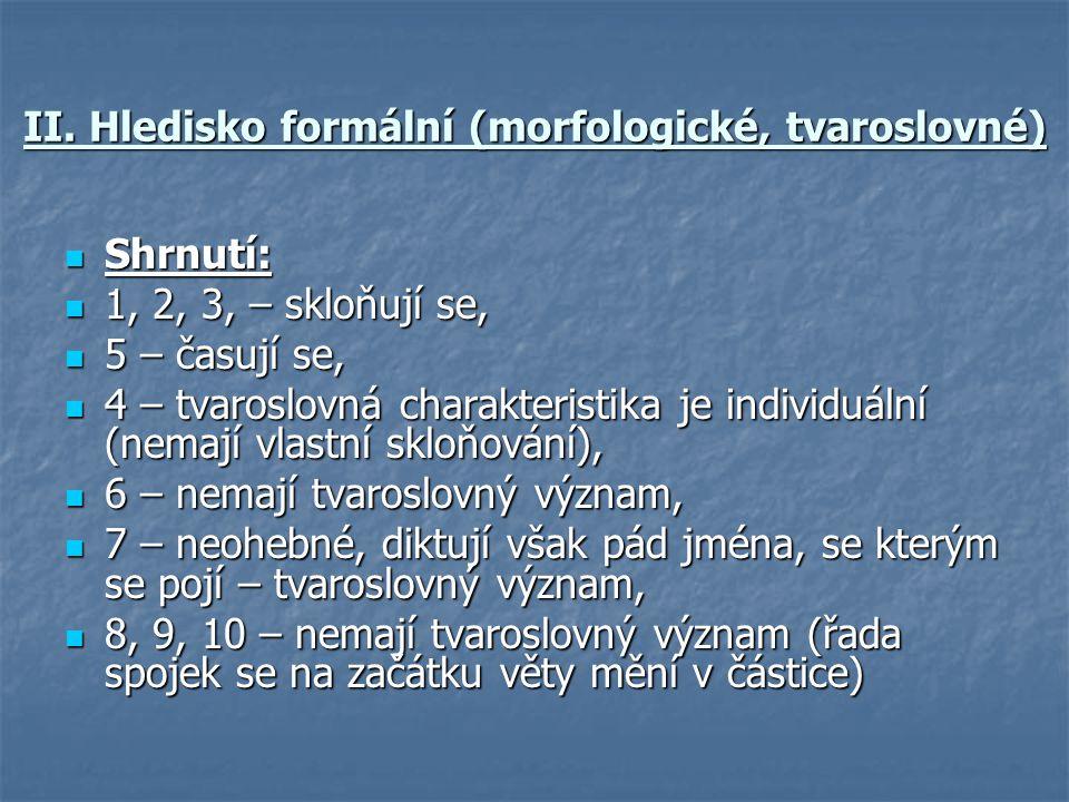 II. Hledisko formální (morfologické, tvaroslovné)  Shrnutí:  1, 2, 3, – skloňují se,  5 – časují se,  4 – tvaroslovná charakteristika je individuá