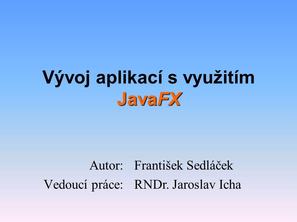 Cíle práce •Stručně popsat technologii JavaFX •Navrhnout a vytvořit aplikace, které budou využity ve výuce JavaFX v rámci Java3 •Popsat vlastní vývoj aplikací •Využít vývojové prostředí NetBeans