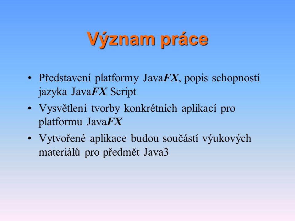 Význam práce •Představení platformy JavaFX, popis schopností jazyka JavaFX Script •Vysvětlení tvorby konkrétních aplikací pro platformu JavaFX •Vytvoř