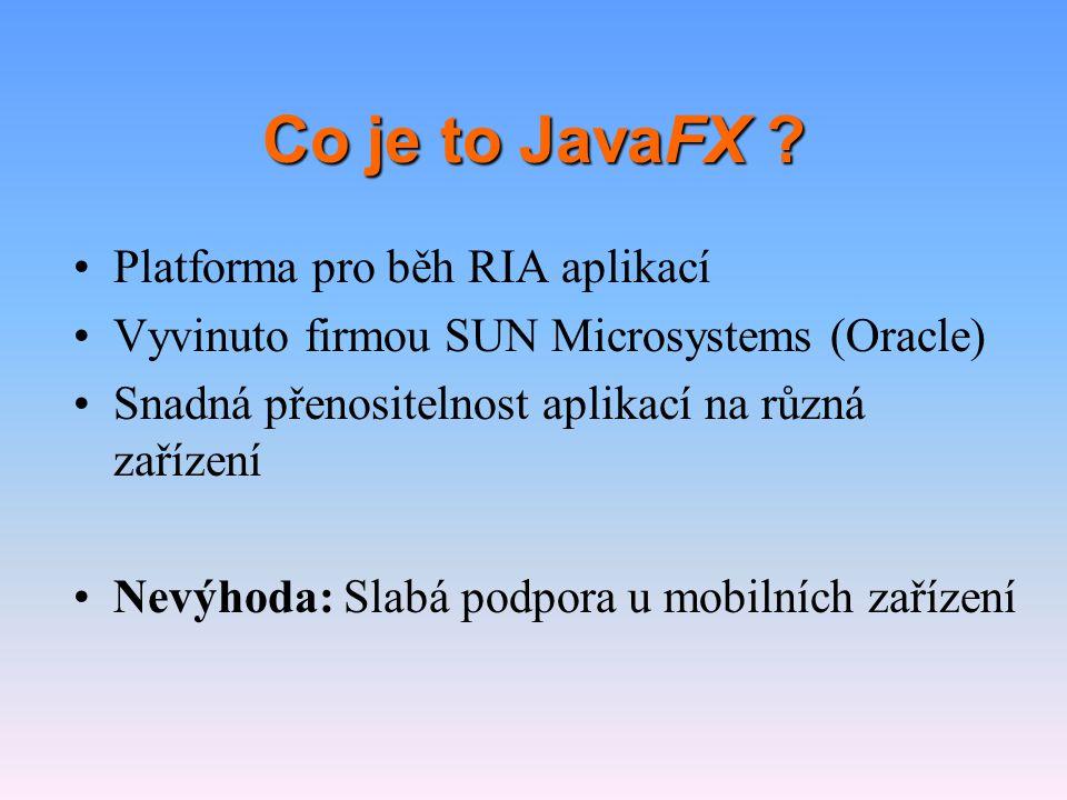 Co je to JavaFX ? •Platforma pro běh RIA aplikací •Vyvinuto firmou SUN Microsystems (Oracle) •Snadná přenositelnost aplikací na různá zařízení •Nevýho