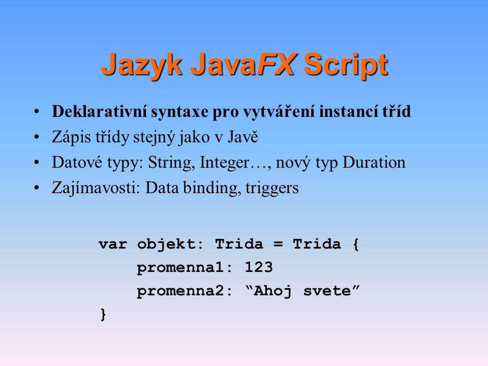 Jazyk JavaFX Script •Deklarativní syntaxe pro vytváření instancí tříd •Zápis třídy stejný jako v Javě •Datové typy: String, Integer..., nový typ Duration •Zajímavosti: Data binding, triggers public class Trida extends Rodic { var x: Integer; public function vypis() : Void { println( {x} ); }