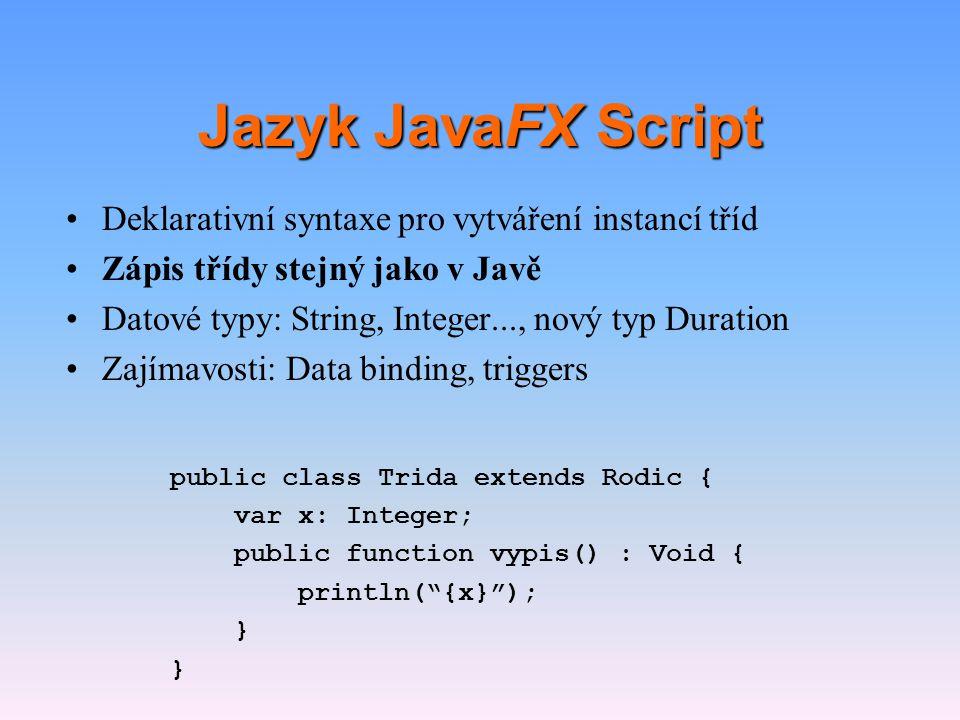 Jazyk JavaFX Script •Deklarativní syntaxe pro vytváření instancí tříd •Zápis třídy stejný jako v Javě •Datové typy: String, Integer…, nový typ Duration •Zajímavosti: Data binding, triggers var cislo: Integer = 123; var text: String = ahoj ; var trvani: Duration = 250ms;