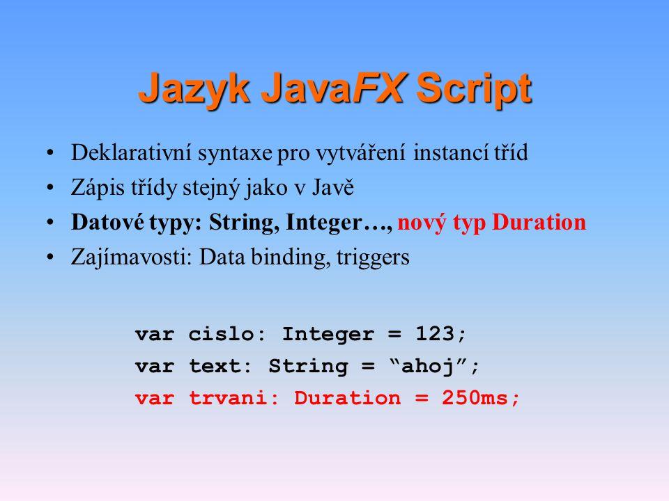 Jazyk JavaFX Script •Deklarativní syntaxe pro vytváření instancí tříd •Zápis třídy stejný jako v Javě •Datové typy: String, Integer apod., nový typ Duration •Zajímavosti: Data binding, triggers var y: Integer = bind x; var cislo: Integer = 157 on replace { println( Nastala zmena ); }