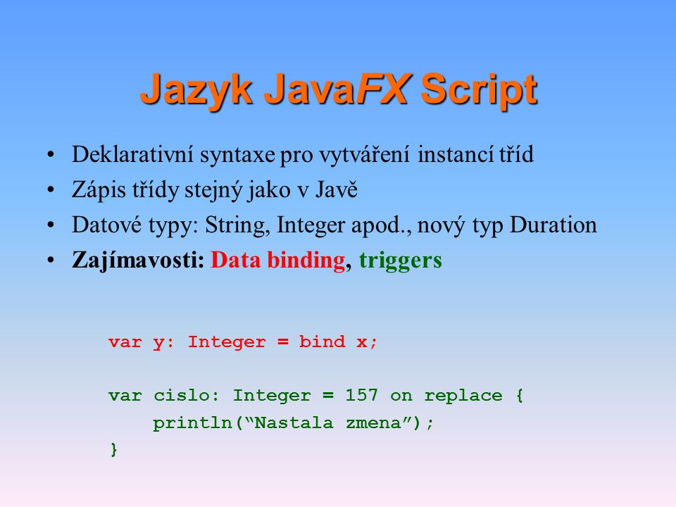 Jazyk JavaFX Script •Deklarativní syntaxe pro vytváření instancí tříd •Zápis třídy stejný jako v Javě •Datové typy: String, Integer apod., nový typ Du