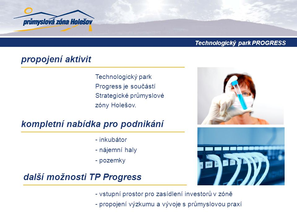 kompletní nabídka pro podnikání - vstupní prostor pro zasídlení investorů v zóně - propojení výzkumu a vývoje s průmyslovou praxí další možnosti TP Progress Technologický park Progress je součástí Strategické průmyslové zóny Holešov.