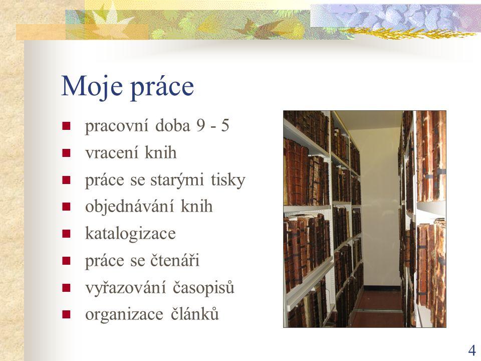 4 Moje práce  pracovní doba 9 - 5  vracení knih  práce se starými tisky  objednávání knih  katalogizace  práce se čtenáři  vyřazování časopisů  organizace článků