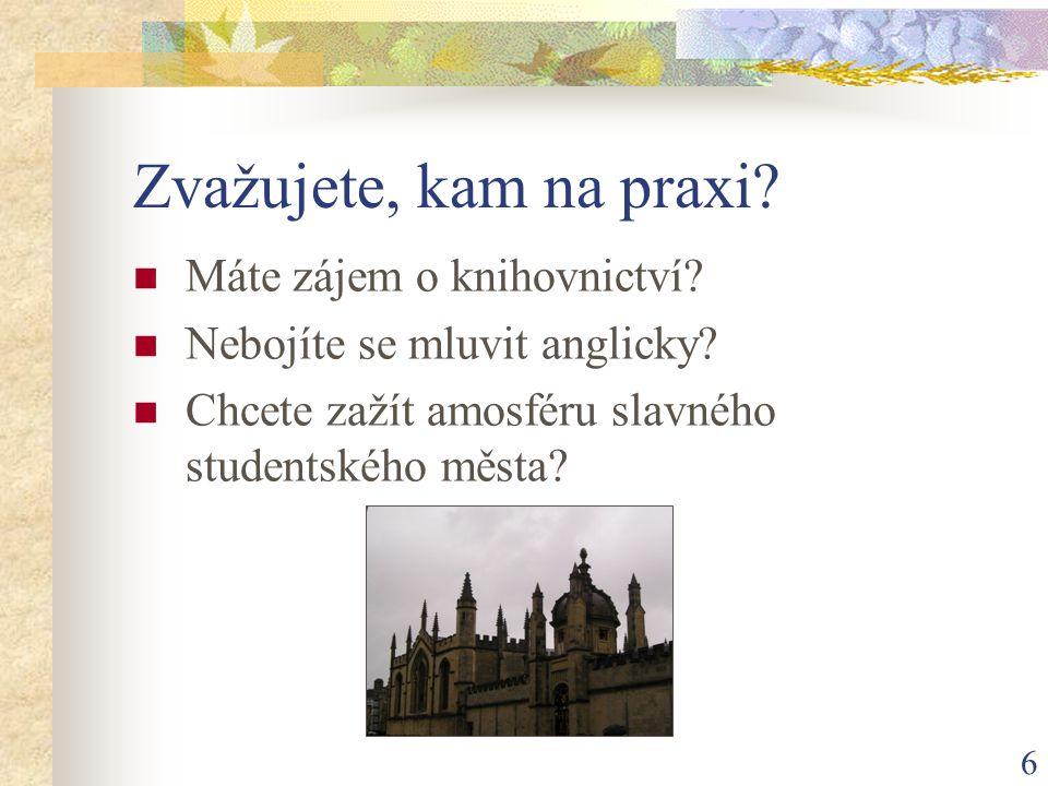 6 Zvažujete, kam na praxi?  Máte zájem o knihovnictví?  Nebojíte se mluvit anglicky?  Chcete zažít amosféru slavného studentského města?