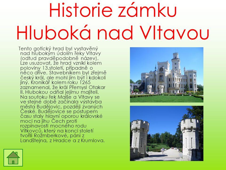 Historie zámku Hluboká nad Vltavou Tento gotický hrad byl vystavěný nad hlubokým údolím řeky Vltavy (odtud pravděpodobně název). Lze usuzovat, že hrad