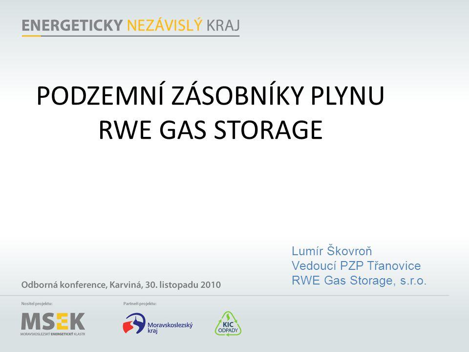 PODZEMNÍ ZÁSOBNÍKY PLYNU RWE GAS STORAGE Lumír Škovroň Vedoucí PZP Třanovice RWE Gas Storage, s.r.o.