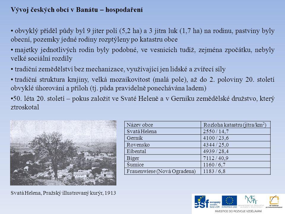 Vývoj českých obcí v Banátu – hospodaření • obvyklý příděl půdy byl 9 jiter polí (5,2 ha) a 3 jitra luk (1,7 ha) na rodinu, pastviny byly obecní, pozemky jedné rodiny rozptýleny po katastru obce • majetky jednotlivých rodin byly podobné, ve vesnicích tudíž, zejména zpočátku, nebyly velké sociální rozdíly • tradiční zemědělství bez mechanizace, využívající jen lidské a zvířecí síly • tradiční struktura krajiny, velká mozaikovitost (malá pole), až do 2.