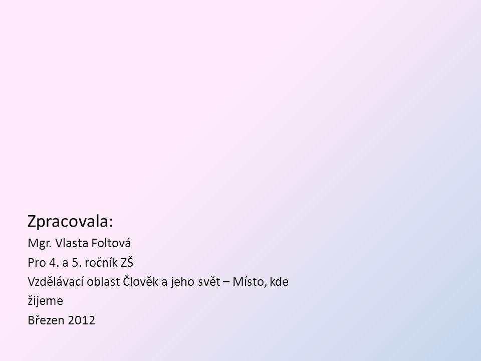 Zpracovala: Mgr. Vlasta Foltová Pro 4. a 5. ročník ZŠ Vzdělávací oblast Člověk a jeho svět – Místo, kde žijeme Březen 2012