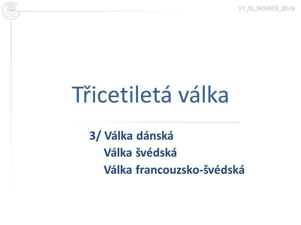 Třicetiletá válka 3/ Válka dánská Válka švédská Válka francouzsko-švédská VY_32_INOVACE_23-19