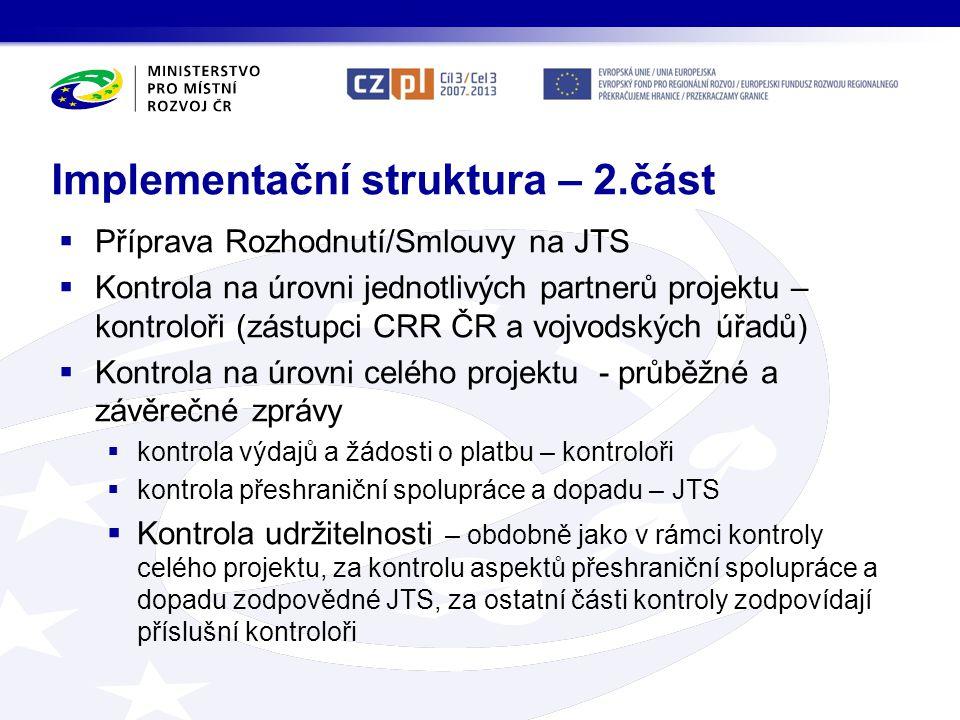 Implementační struktura – 2.část  Příprava Rozhodnutí/Smlouvy na JTS  Kontrola na úrovni jednotlivých partnerů projektu – kontroloři (zástupci CRR ČR a vojvodských úřadů)  Kontrola na úrovni celého projektu - průběžné a závěrečné zprávy  kontrola výdajů a žádosti o platbu – kontroloři  kontrola přeshraniční spolupráce a dopadu – JTS  Kontrola udržitelnosti – obdobně jako v rámci kontroly celého projektu, za kontrolu aspektů přeshraniční spolupráce a dopadu zodpovědné JTS, za ostatní části kontroly zodpovídají příslušní kontroloři