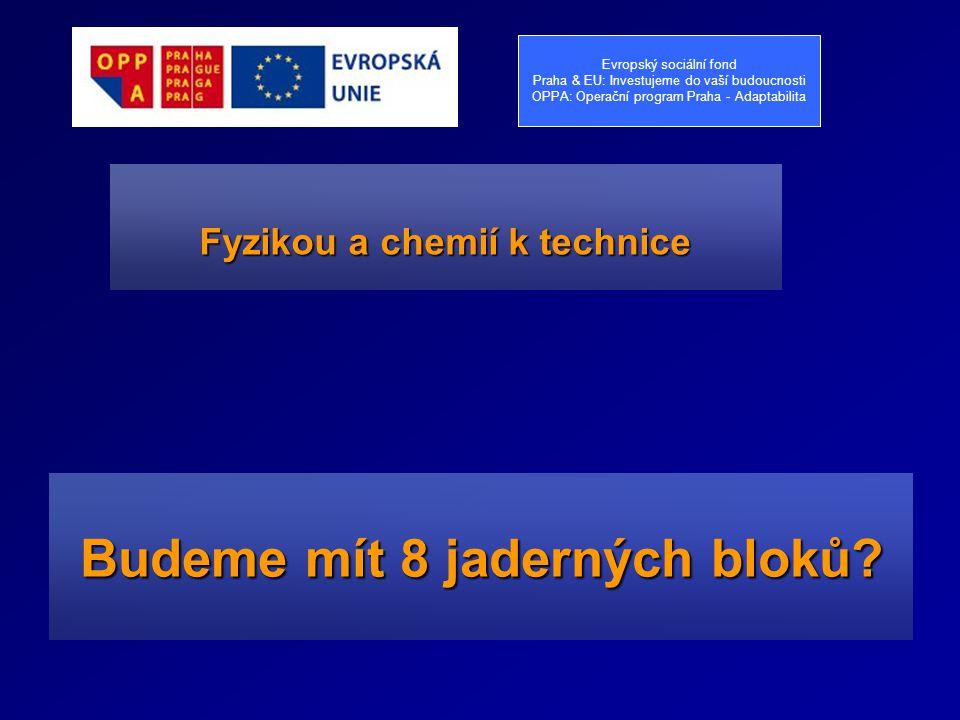 Budeme mít 8 jaderných bloků? Fyzikou a chemií k technice Evropský sociální fond Praha & EU: Investujeme do vaší budoucnosti OPPA: Operační program Pr