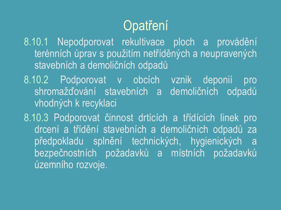Opatření 8.10.1 Nepodporovat rekultivace ploch a provádění terénních úprav s použitím netříděných a neupravených stavebních a demoličních odpadů 8.10.2 Podporovat v obcích vznik deponií pro shromažďování stavebních a demoličních odpadů vhodných k recyklaci 8.10.3 Podporovat činnost drtících a třídících linek pro drcení a třídění stavebních a demoličních odpadů za předpokladu splnění technických, hygienických a bezpečnostních požadavků a místních požadavků územního rozvoje.