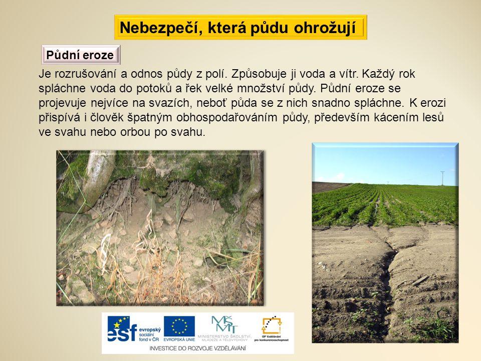 Nebezpečí, která půdu ohrožují Půdní eroze Je rozrušování a odnos půdy z polí. Způsobuje ji voda a vítr. Každý rok spláchne voda do potoků a řek velké