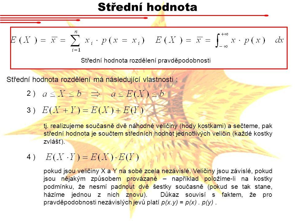 Střední hodnota 2 ) Střední hodnota rozdělení pravděpodobnosti Střední hodnota rozdělení má následující vlastnosti : 3 ) tj. realizujeme současně dvě