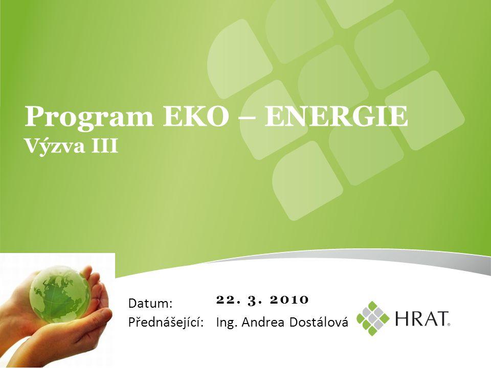 22. 3. 2010 Program EKO – ENERGIE Výzva III Ing. Andrea Dostálová Datum: Přednášející: