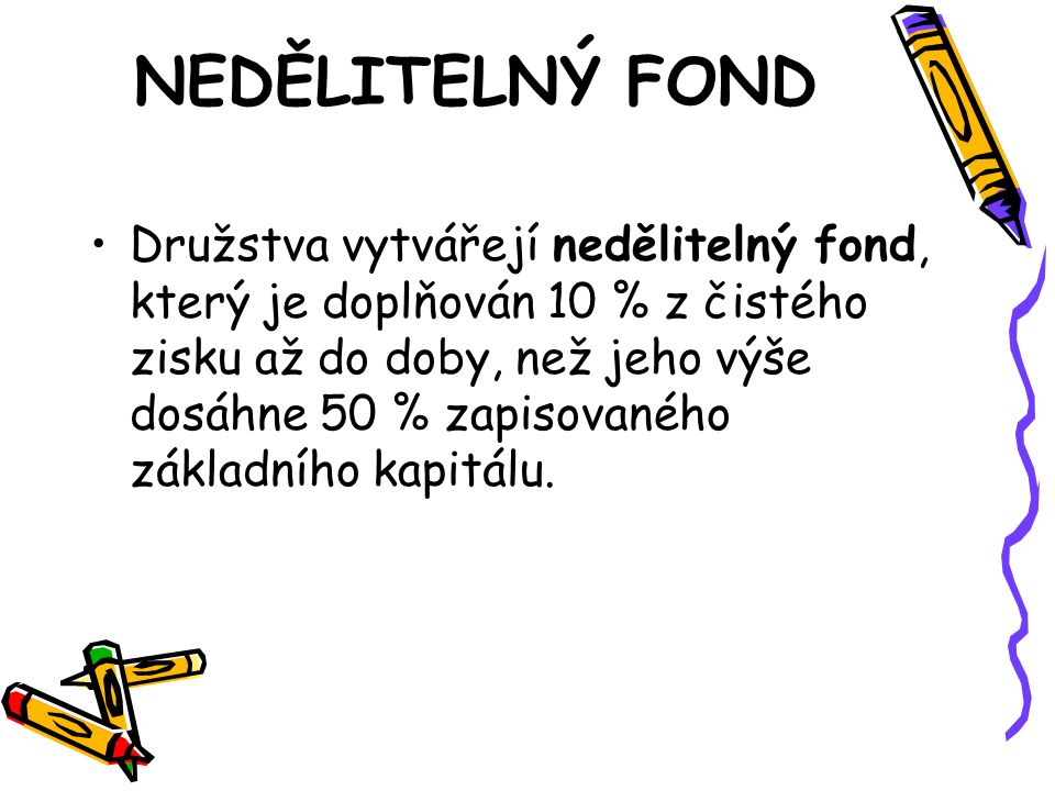 NEDĚLITELNÝ FOND •Družstva vytvářejí nedělitelný fond, který je doplňován 10 % z čistého zisku až do doby, než jeho výše dosáhne 50 % zapisovaného základního kapitálu.
