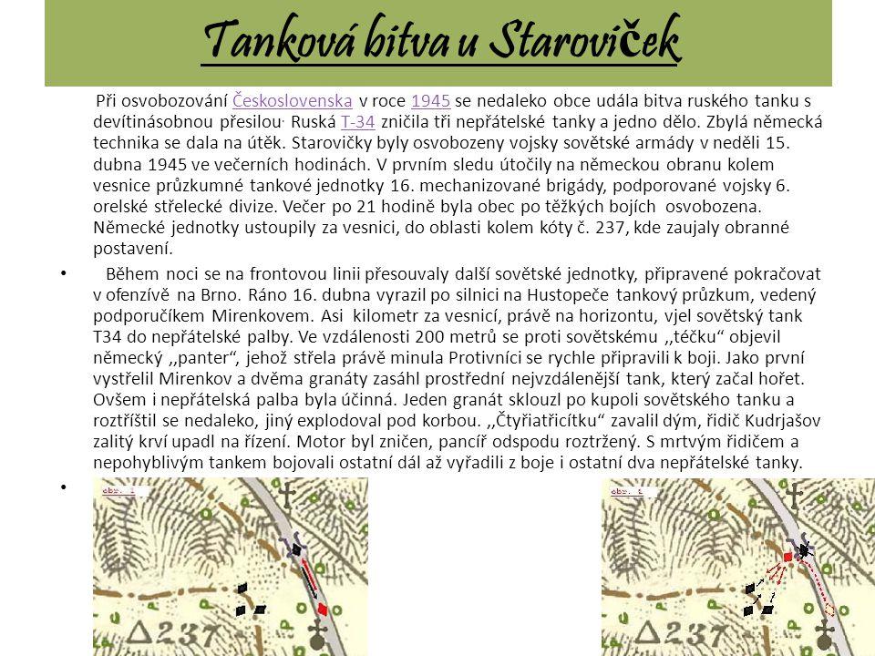 Tanková bitva u Starovi č ek Při osvobozování Československa v roce 1945 se nedaleko obce udála bitva ruského tanku s devítinásobnou přesilou. Ruská T